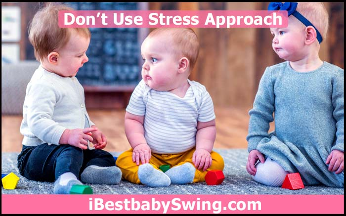 Dont use stress approach for babies