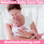 Newborn baby care tips by ibestbabyswing.com